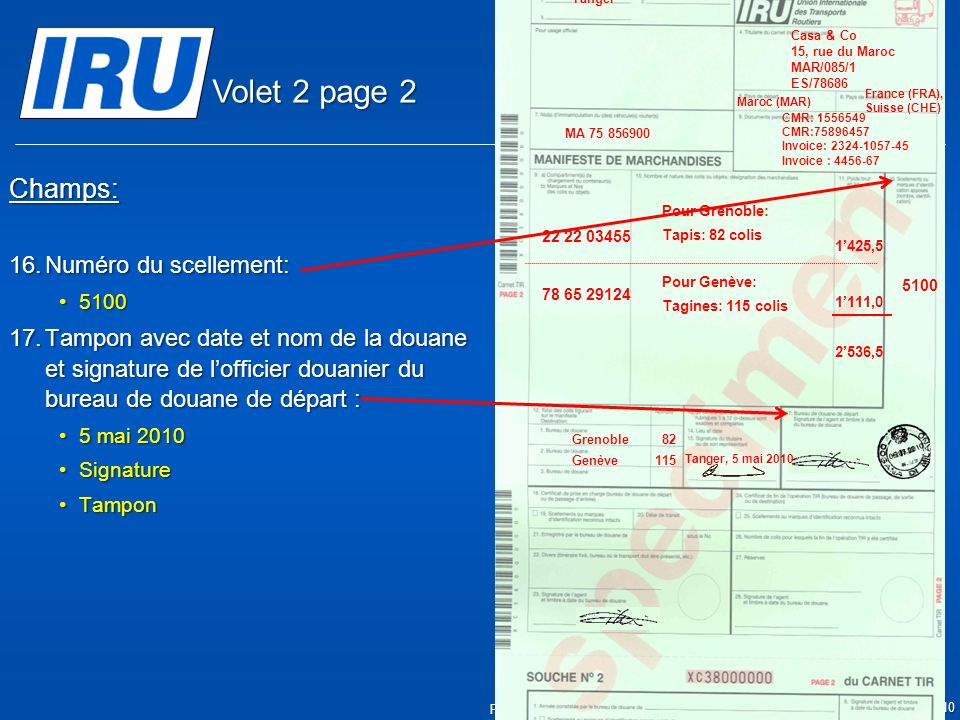 © Union Internationale des Transports Routiers (IRU) 2010 Page 11 Champs: 16.Numéro du scellement: 51005100 17.Tampon avec date et nom de la douane et signature de lofficier douanier du bureau de douane de départ : 5 mai 20105 mai 2010 SignatureSignature TamponTampon 05.05.2010 5100 Tanger Casa & Co 15, rue du Maroc MAR/085/1 ES/78686 Maroc (MAR) France (FRA), Suisse (CHE) MA 75 856900 Grenoble82 CMR: 1556549 CMR:75896457 Invoice: 2324-1057-45 Invoice : 4456-67 22 22 03455 78 65 29124 Pour Grenoble: Tapis: 82 colis Pour Genève: Tagines: 115 colis Tanger, 5 mai 2010 1425,5 1111,0 2536,5 Genève115 Volet 2 page 2