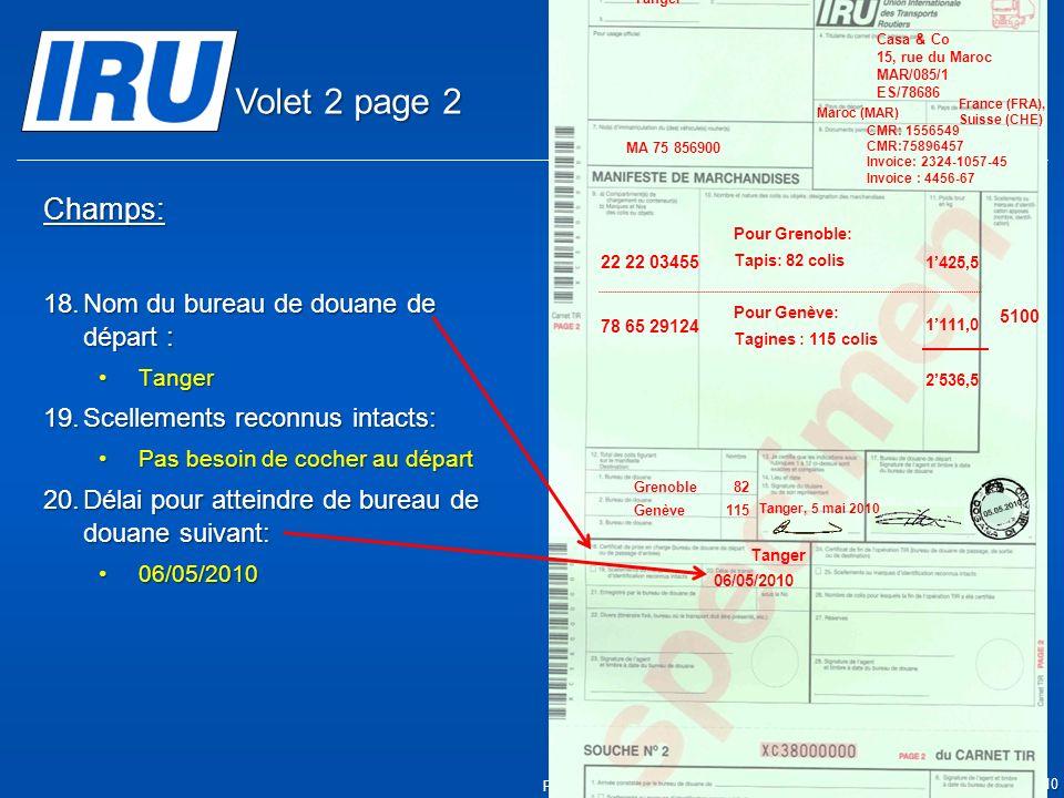 Page 12 © Union Internationale des Transports Routiers (IRU) 2010 Champs: 18.Nom du bureau de douane de départ : TangerTanger 19.Scellements reconnus intacts: Pas besoin de cocher au départPas besoin de cocher au départ 20.Délai pour atteindre de bureau de douane suivant: 06/05/201006/05/2010 05.05.2010 Tanger 06/05/2010 5100 Tanger Casa & Co 15, rue du Maroc MAR/085/1 ES/78686 Maroc (MAR) France (FRA), Suisse (CHE) MA 75 856900 Grenoble82 CMR: 1556549 CMR:75896457 Invoice: 2324-1057-45 Invoice : 4456-67 22 22 03455 78 65 29124 Pour Grenoble: Tapis: 82 colis Pour Genève: Tagines : 115 colis Tanger, 5 mai 2010 1425,5 1111,0 2536,5 Genève115 Volet 2 page 2
