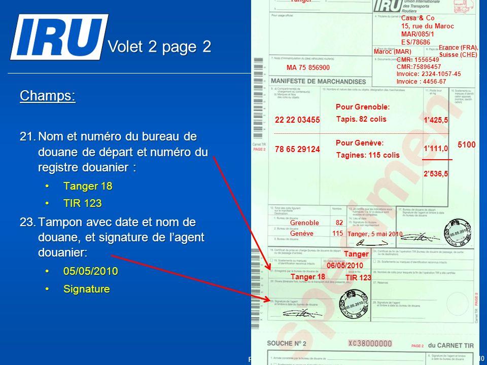 Page 13 © Union Internationale des Transports Routiers (IRU) 2010 Champs: 21.Nom et numéro du bureau de douane de départ et numéro du registre douanier : Tanger 18Tanger 18 TIR 123TIR 123 23.Tampon avec date et nom de douane, et signature de lagent douanier: 05/05/201005/05/2010 SignatureSignature 05.05.2010 05.05.2010 Tanger 18 Tanger 06/05/2010 TIR 123 5100 Tanger Casa & Co 15, rue du Maroc MAR/085/1 ES/78686 Maroc (MAR) France (FRA), Suisse (CHE) MA 75 856900 Grenoble82 CMR: 1556549 CMR:75896457 Invoice: 2324-1057-45 Invoice : 4456-67 22 22 03455 78 65 29124 Pour Grenoble: Tapis.