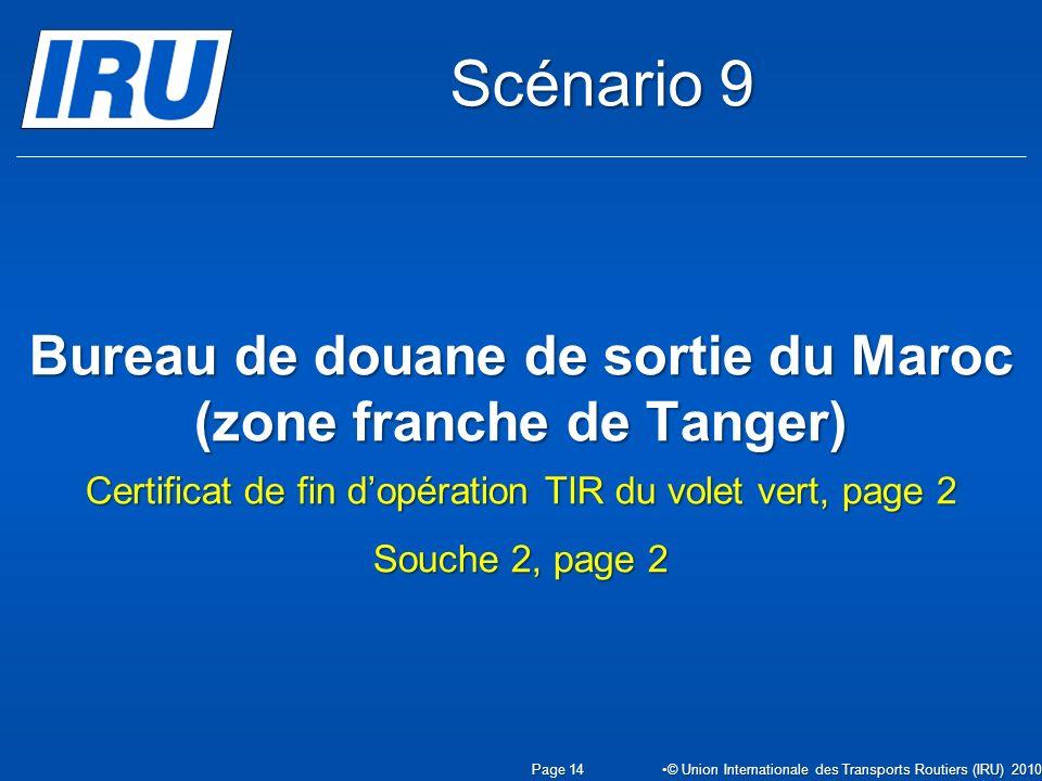Bureau de douane de sortie du Maroc (zone franche de Tanger) Certificat de fin dopération TIR du volet vert, page 2 Souche 2, page 2 Page 14 © Union Internationale des Transports Routiers (IRU) 2010 Scénario 9