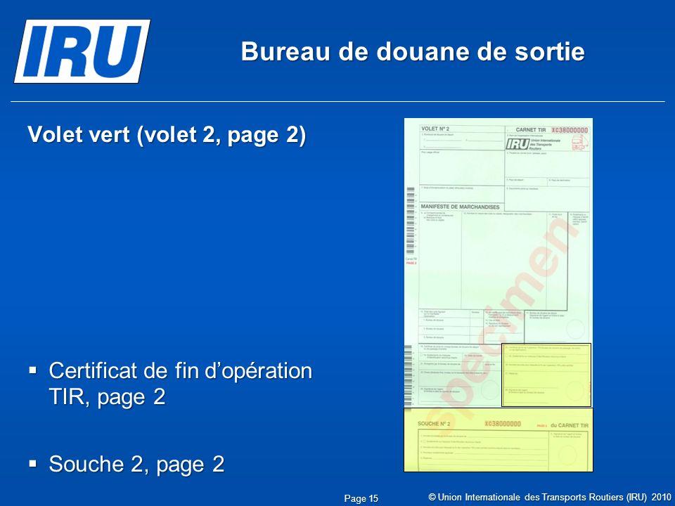 Bureau de douane de sortie Volet vert (volet 2, page 2) Certificat de fin dopération TIR, page 2 Certificat de fin dopération TIR, page 2 Souche 2, page 2 Souche 2, page 2 © Union Internationale des Transports Routiers (IRU) 2010 Page 15