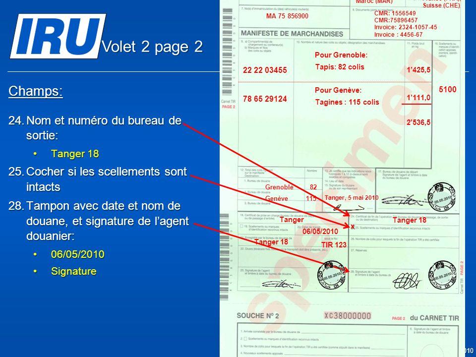 Page 16 © Union Internationale des Transports Routiers (IRU) 2010 Champs: 24.Nom et numéro du bureau de sortie: Tanger 18Tanger 18 25.Cocher si les scellements sont intacts 28.Tampon avec date et nom de douane, et signature de lagent douanier: 06/05/201006/05/2010 SignatureSignature Tanger 18 x 05.05.2010 Tanger 06/05/2010 TIR 123 5100 Tanger Casa & Co 15, rue du Maroc MAR/085/1 ES/78686 Maroc (MAR) France (FRA), Suisse (CHE) MA 75 856900 Grenoble82 CMR: 1556549 CMR:75896457 Invoice: 2324-1057-45 Invoice : 4456-67 22 22 03455 78 65 29124 Pour Grenoble: Tapis: 82 colis Pour Genève: Tagines : 115 colis Tanger, 5 mai 2010 1425,5 1111,0 2536,5 Genève115 05.05.201005.05.2010 Volet 2 page 2