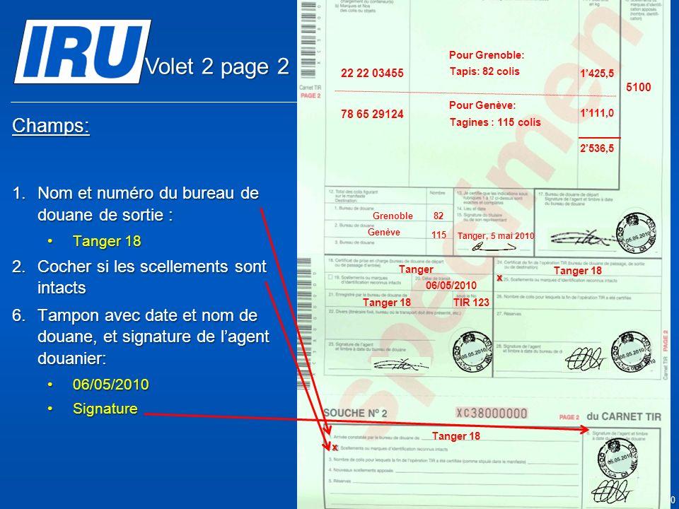 Page 17 © Union Internationale des Transports Routiers (IRU) 2010 Champs: 1.Nom et numéro du bureau de douane de sortie : Tanger 18Tanger 18 2.Cocher si les scellements sont intacts 6.Tampon avec date et nom de douane, et signature de lagent douanier: 06/05/201006/05/2010 SignatureSignature x Tanger 18 x 05.05.2010 Tanger 06/05/2010 TIR 123 5100 Tanger Casa & Co 15, rue du Maroc MAR/085/1 ES/78686 Maroc (MAR) France (FRA), Suisse (CHE) MA 75 856900 Grenoble82 CMR: 1556549 CMR:75896457 Invoice: 2324-1057-45 Invoice : 4456-67 22 22 03455 78 65 29124 Pour Grenoble: Tapis: 82 colis Pour Genève: Tagines : 115 colis Tanger, 5 mai 2010 1425,5 1111,0 2536,5 Genève 115 05.05.201005.05.2010 Tanger 18 05.05.2010 05.05.2010 Volet 2 page 2