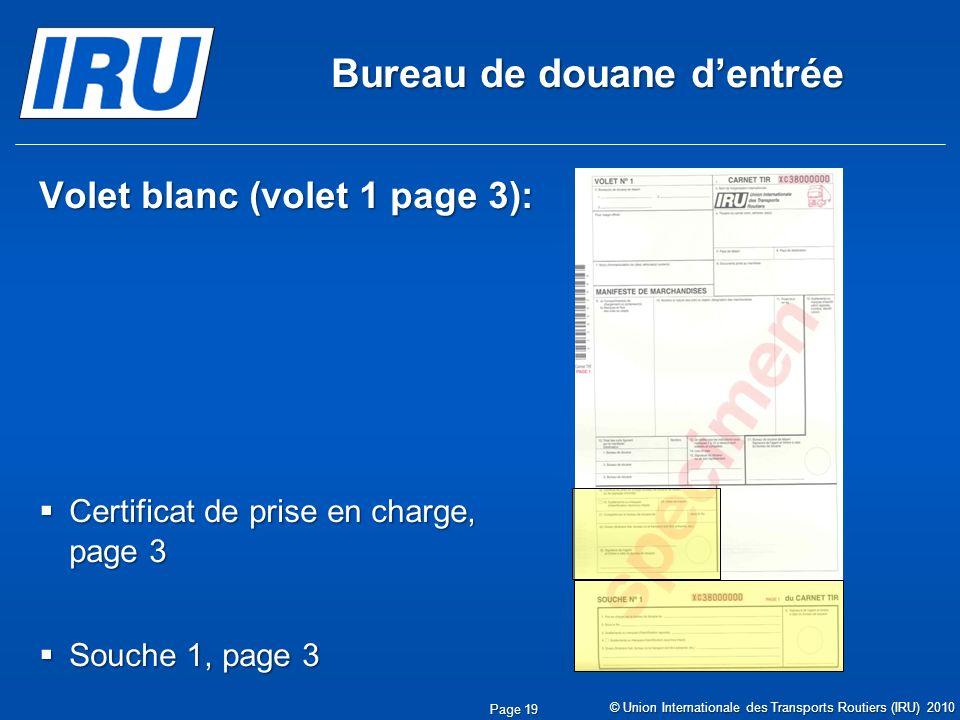 Bureau de douane dentrée Volet blanc (volet 1 page 3): Certificat de prise en charge, page 3 Certificat de prise en charge, page 3 Souche 1, page 3 Souche 1, page 3 © Union Internationale des Transports Routiers (IRU) 2010 Page 19