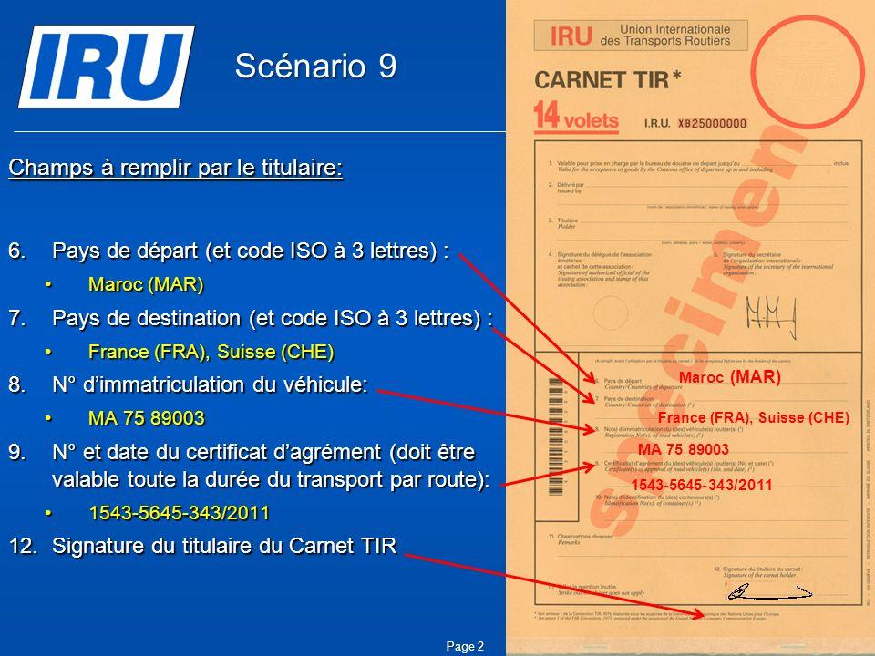 © Union Internationale des Transports Routiers (IRU) 2010 Page 2 Champs à remplir par le titulaire: 6.Pays de départ (et code ISO à 3 lettres) : Maroc (MAR)Maroc (MAR) 7.Pays de destination (et code ISO à 3 lettres) : France (FRA), Suisse (CHE)France (FRA), Suisse (CHE) 8.N° dimmatriculation du véhicule: MA 75 89003MA 75 89003 9.N° et date du certificat dagrément (doit être valable toute la durée du transport par route): 1543-5645-343/20111543-5645-343/2011 12.Signature du titulaire du Carnet TIR Maroc (MAR) France (FRA), Suisse (CHE) MA 75 89003 1543-5645-343/2011 Scénario 9