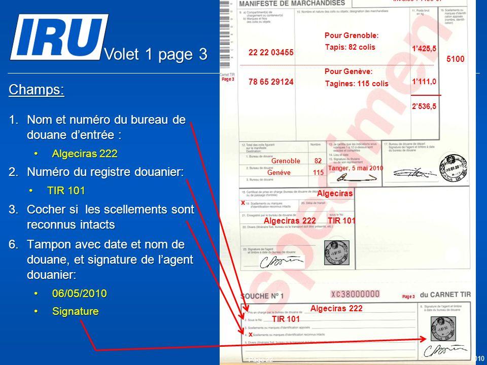 © Union Internationale des Transports Routiers (IRU) 2010 Champs: 1.Nom et numéro du bureau de douane dentrée : Algeciras 222Algeciras 222 2.Numéro du registre douanier: TIR 101TIR 101 3.Cocher si les scellements sont reconnus intacts 6.Tampon avec date et nom de douane, et signature de lagent douanier: 06/05/201006/05/2010 SignatureSignature Page 22 05.05.2010 Algeciras Algeciras 222 TIR 101 Algeciras 222 x 05.05.2010 5100 Tanger Casa & Co 15, rue du Maroc MAR/085/1 ES/78686 Maroc (MAR) France (FRA), Suisse (CHE) MA 75 856900 Grenoble82 CMR: 1556549 CMR:75896457 Invoice: 2324-1057-45 Invoice : 4456-67 22 22 03455 78 65 29124 Pour Grenoble: Tapis: 82 colis Pour Genève: Tagines: 115 colis Tanger, 5 mai 2010 1425,5 1111,0 2536,5 Genève115 x Volet 1 page 3