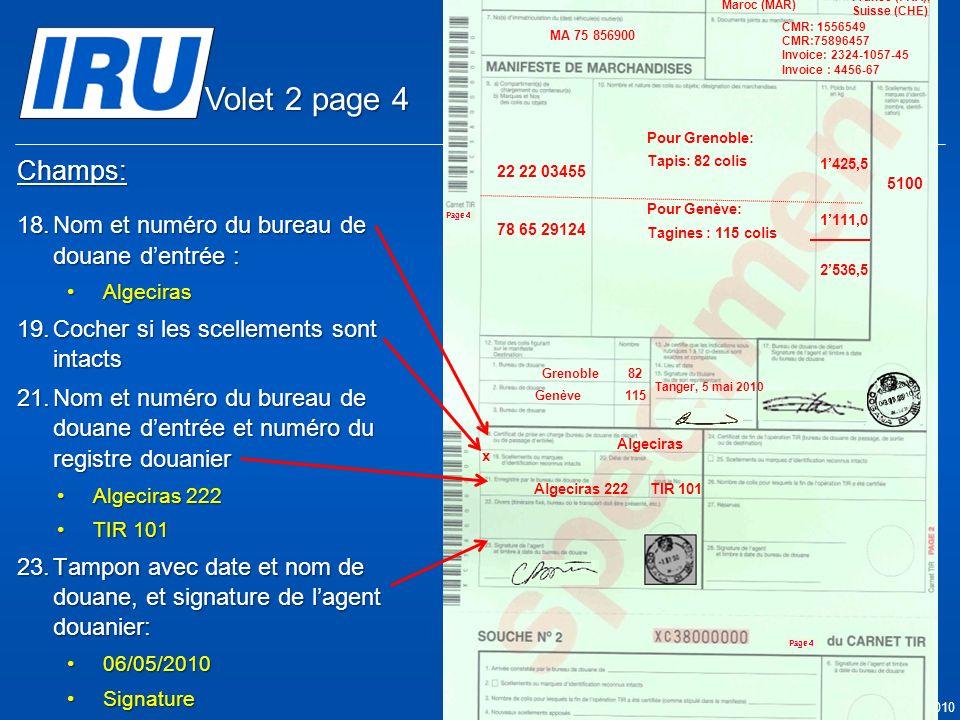 Page 23 © Union Internationale des Transports Routiers (IRU) 2010 Champs: 18.Nom et numéro du bureau de douane dentrée : AlgecirasAlgeciras 19.Cocher si les scellements sont intacts 21.Nom et numéro du bureau de douane dentrée et numéro du registre douanier Algeciras 222Algeciras 222 TIR 101TIR 101 23.Tampon avec date et nom de douane, et signature de lagent douanier: 06/05/201006/05/2010 SignatureSignature x 05.05.2010 Algeciras Algeciras 222TIR 101 05.05.2010 5100 Tanger Casa & Co 15, rue du Maroc MAR/085/1 ÊS/78686 Maroc (MAR) France (FRA), Suisse (CHE) MA 75 856900 Grenoble82 CMR: 1556549 CMR:75896457 Invoice: 2324-1057-45 Invoice : 4456-67 22 22 03455 78 65 29124 Pour Grenoble: Tapis: 82 colis Pour Genève: Tagines : 115 colis Tanger, 5 mai 2010 1425,5 1111,0 2536,5 Genève115 Volet 2 page 4