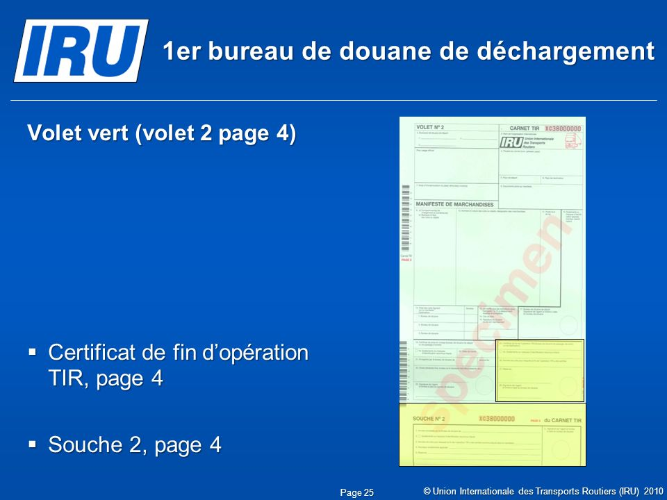 1er bureau de douane de déchargement Volet vert (volet 2 page 4) Certificat de fin dopération TIR, page 4 Certificat de fin dopération TIR, page 4 Souche 2, page 4 Souche 2, page 4 © Union Internationale des Transports Routiers (IRU) 2010 Page 25