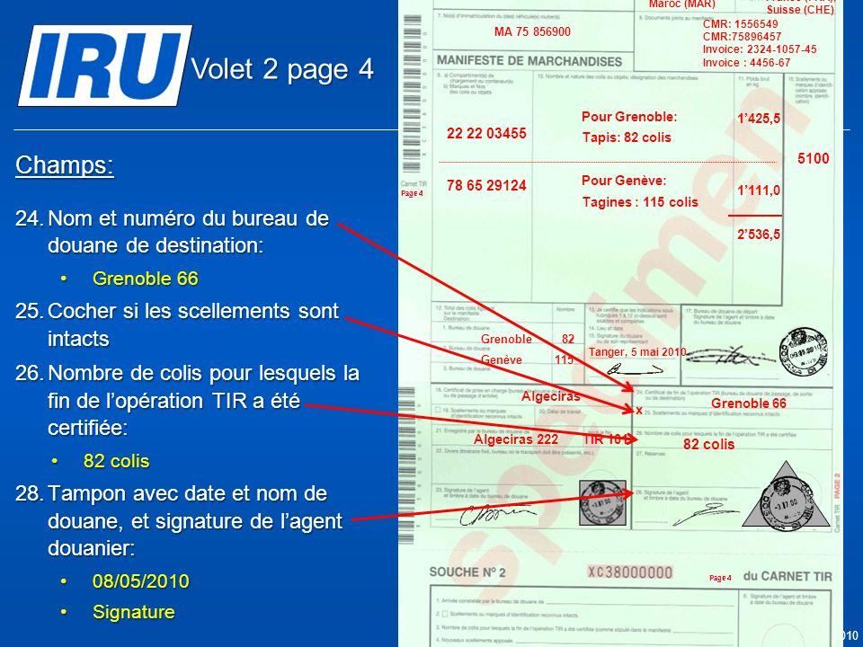 Page 26 © Union Internationale des Transports Routiers (IRU) 2010 Champs: 24.Nom et numéro du bureau de douane de destination: Grenoble 66Grenoble 66 25.Cocher si les scellements sont intacts 26.Nombre de colis pour lesquels la fin de lopération TIR a été certifiée: 82 colis82 colis 28.Tampon avec date et nom de douane, et signature de lagent douanier: 08/05/201008/05/2010 SignatureSignature Grenoble 66 x Algeciras Algeciras 222TIR 101 05.05.2010 82 colis 05.05.2010 5100 Tanger Casa & Co 15, rue du Maroc MAR/085/1 ES/78686 Maroc (MAR) France (FRA), Suisse (CHE) MA 75 856900 Grenoble82 CMR: 1556549 CMR:75896457 Invoice: 2324-1057-45 Invoice : 4456-67 22 22 03455 78 65 29124 Pour Grenoble: Tapis: 82 colis Pour Genève: Tagines : 115 colis Tanger, 5 mai 2010 1425,5 1111,0 2536,5 Genève115 Volet 2 page 4