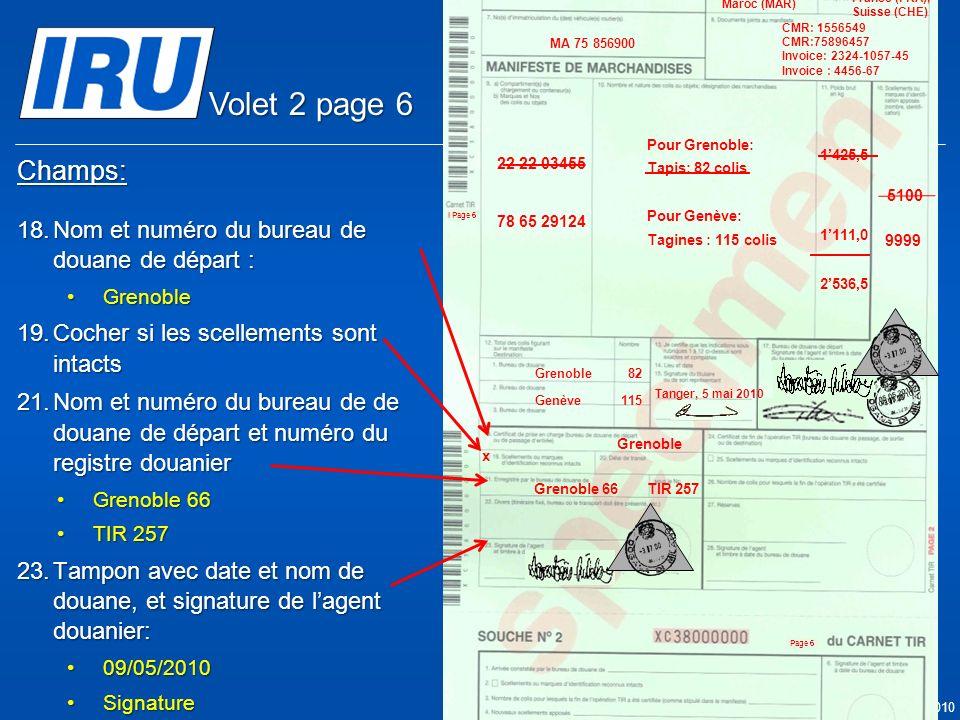 Page 33 © Union Internationale des Transports Routiers (IRU) 2010 Champs: 18.Nom et numéro du bureau de douane de départ : GrenobleGrenoble 19.Cocher si les scellements sont intacts 21.Nom et numéro du bureau de de douane de départ et numéro du registre douanier Grenoble 66Grenoble 66 TIR 257TIR 257 23.Tampon avec date et nom de douane, et signature de lagent douanier: 09/05/201009/05/2010 SignatureSignature Grenoble x 05.05.2010 Grenoble 66TIR 257 9999 05.05.2010 5100 Tanger Casa & Co 15, rue du Maroc MAR/085/1 ES/78686 Maroc (MAR) France (FRA), Suisse (CHE) MA 75 856900 Grenoble82 CMR: 1556549 CMR:75896457 Invoice: 2324-1057-45 Invoice : 4456-67 22 22 03455 78 65 29124 Pour Grenoble: Tapis: 82 colis Pour Genève: Tagines : 115 colis Tanger, 5 mai 2010 1425,5 1111,0 2536,5 Genève115 Volet 2 page 6