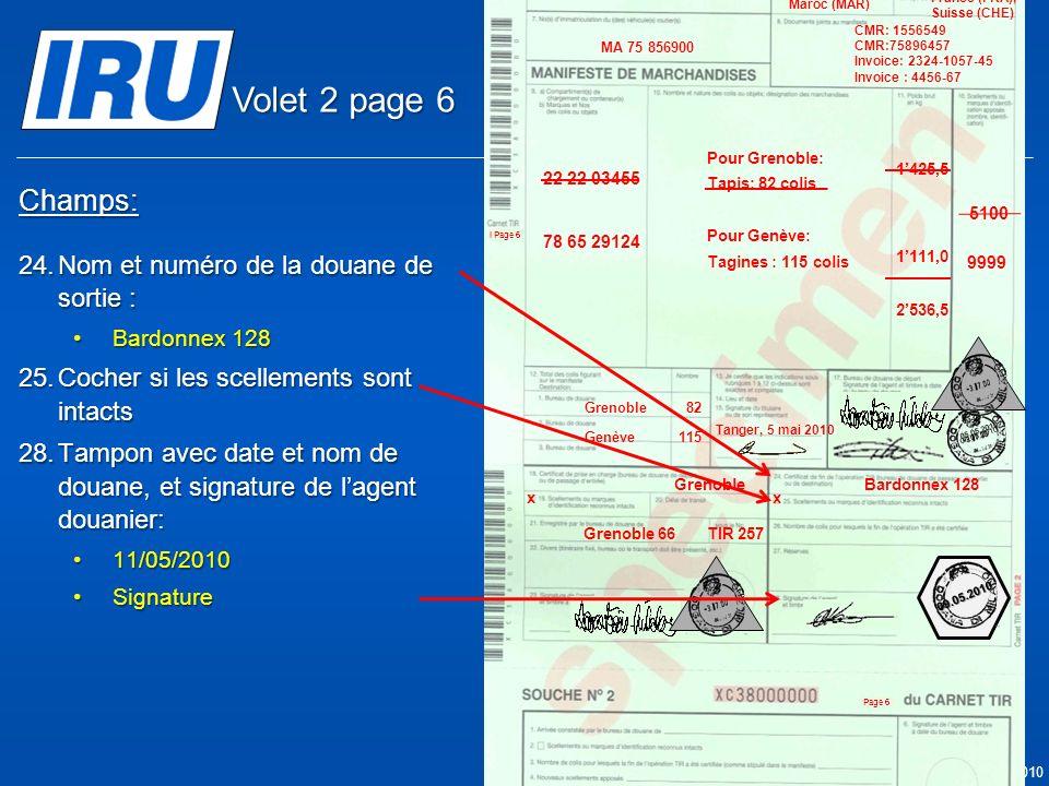 Page 36 © Union Internationale des Transports Routiers (IRU) 2010 Champs: 24.Nom et numéro de la douane de sortie : Bardonnex 128Bardonnex 128 25.Cocher si les scellements sont intacts 28.Tampon avec date et nom de douane, et signature de lagent douanier: 11/05/201011/05/2010 SignatureSignature Bardonnex 128 x Grenoble 05.05.2010 Grenoble 66TIR 257 9999 05.05.2010 5100 Tanger Casa & Co 15, rue du Maroc MAR/085/1 ES/78686 Maroc (MAR) France (FRA), Suisse (CHE) MA 75 856900 Grenoble82 CMR: 1556549 CMR:75896457 Invoice: 2324-1057-45 Invoice : 4456-67 22 22 03455 78 65 29124 Pour Grenoble: Tapis: 82 colis Pour Genève: Tagines : 115 colis Tanger, 5 mai 2010 1425,5 1111,0 2536,5 Genève115 x 09.05.2010 Volet 2 page 6