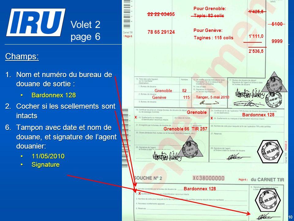 Page 37 © Union Internationale des Transports Routiers (IRU) 2010 Champs: 1.Nom et numéro du bureau de douane de sortie : Bardonnex 128Bardonnex 128 2.Cocher si les scellements sont intacts 6.Tampon avec date et nom de douane, et signature de lagent douanier: 11/05/201011/05/2010 SignatureSignature x x Bardonnex 128 Grenoble 05.05.2010 Grenoble 66TIR 257 11.05.2010 11.05.2010 9999 5100 Tanger Casa & Co 15, rue du Maroc MAR/085/1 MA/78686 Maroc (MAR) France (FRA), Suisse (CHE) MA 75 856900 Grenoble82 CMR: 1556549 CMR:75896457 Invoice: 2324-1057-45 Invoice : 4456-67 22 22 03455 78 65 29124 Pour Grenoble: Tapis: 82 colis Pour Genève: Tagines : 115 colis Tanger, 5 mai 2010 1425,5 1111,0 2536,5 Genève115 x Volet 2 page 6