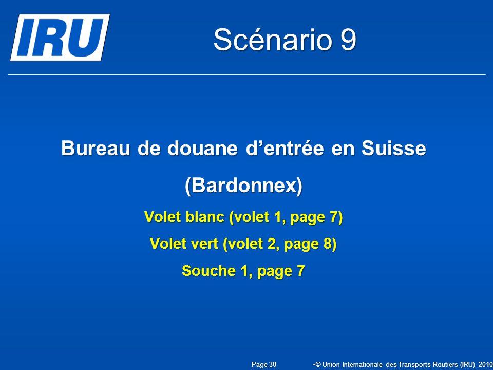 Bureau de douane dentrée en Suisse (Bardonnex) Volet blanc (volet 1, page 7) Volet vert (volet 2, page 8) Souche 1, page 7 Page 38 © Union Internationale des Transports Routiers (IRU) 2010 Scénario 9