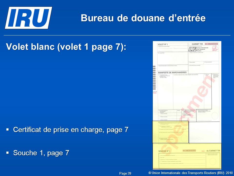Bureau de douane dentrée Volet blanc (volet 1 page 7): Certificat de prise en charge, page 7 Certificat de prise en charge, page 7 Souche 1, page 7 Souche 1, page 7 © Union Internationale des Transports Routiers (IRU) 2010 Page 39
