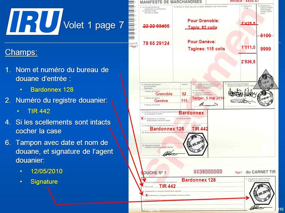 © Union Internationale des Transports Routiers (IRU) 2010 Champs: 1.Nom et numéro du bureau de douane dentrée : Bardonnex 128Bardonnex 128 2.Numéro du registre douanier: TIR 442TIR 442 4.Si les scellements sont intacts cocher la case 6.Tampon avec date et nom de douane, et signature de lagent douanier: 12/05/201012/05/2010 SignatureSignature Page 42 05.05.2010 Bardonnex Bardonnex 128 TIR 442 Bardonnex 128 x x 9999 05.05.2010 5100 Tanger Casa & Co 15, rue du Maroc MAR/085/1 ES/78686 Maroc (MAR) France (FRA) Suisse (CHE) MA 75 856900 Grenoble82 CMR: 1556549 CMR:75896457 Invoice: 2324-1057-45 Invoice : 4456-67 22 22 03455 78 65 29124 Pour Grenoble: Tapis: 82 colis Pour Genève: Tagines: 115 colis Tanger, 5 mai 2010 1425,5 1111,0 2536,5 Genève115 12.05.2010 12.05.2010 Volet 1 page 7
