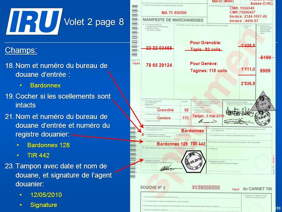 Page 43 © Union Internationale des Transports Routiers (IRU) 2010 Champs: 18.Nom et numéro du bureau de douane dentrée : BardonnexBardonnex 19.Cocher si les scellements sont intacts 21.Nom et numéro du bureau de douane dentrée et numéro du registre douanier: Bardonnex 128Bardonnex 128 TIR 442TIR 442 23.Tampon avec date et nom de douane, et signature de lagent douanier: 12/05/201012/05/2010 SignatureSignature Bardonnex x 05.05.2010 Bardonnex 128TIR 442 9999 05.05.2010 5100 Tanger Casa & Co 15, rue du Maroc MAR/085/1 ES/78686 Maroc (MAR) France (FRA), Suisse (CHE) MA 75 856900 Grenoble82 CMR: 1556549 CMR:75896457 Invoice: 2324-1057-45 Invoice : 4456-67 22 22 03455 78 65 29124 Pour Grenoble: Tapis : 82 colis Pour Genève: Tagines: 115 colis Tanger, 5 mai 2010 1425,5 1111,0 2536,5 Genève115 12.05.2010 Volet 2 page 8