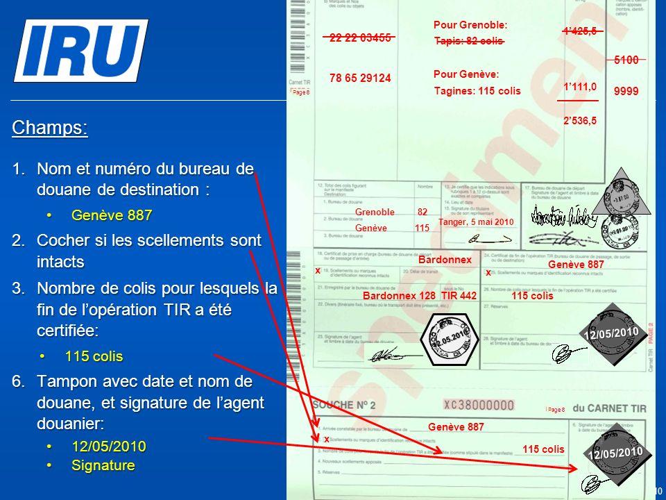 Page 47 © Union Internationale des Transports Routiers (IRU) 2010 Champs: 1.Nom et numéro du bureau de douane de destination : Genève 887Genève 887 2.Cocher si les scellements sont intacts 3.Nombre de colis pour lesquels la fin de lopération TIR a été certifiée: 115 colis115 colis 6.Tampon avec date et nom de douane, et signature de lagent douanier: 12/05/201012/05/2010 SignatureSignature Genève 887 x Grenoble 05.05.2010 Grenoble 66TIR 257 9999 5100 Tanger Casa & Co 15, rue du Maroc MAR/085/1 ES/78686 Maroc (MAR) France (FRA), Suisse (CHE) MA 75 856900 Grenoble82 CMR: 1556549 CMR:75896457 Invoice: 2324-1057-45 Invoice : 4456-67 22 22 03455 78 65 29124 Pour Grenoble: Tapis: 82 colis Pour Genève: Tagines: 115 colis Tanger, 5 mai 2010 1425,5 1111,0 2536,5 Genève115 x 12/05/2010 12.05.2010 115 colis 05.05.2010 x Bardonnex 128TIR 442 Bardonnex Genève 887 x 115 colis 12/05/2010