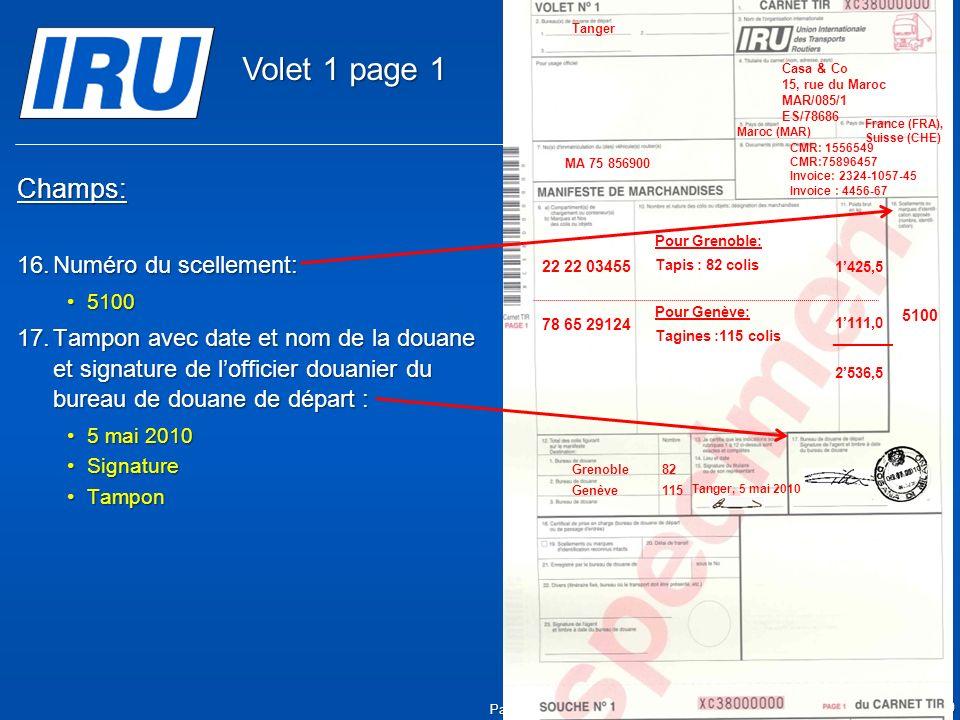 Page 7 © Union Internationale des Transports Routiers (IRU) 2010 Champs: 16.Numéro du scellement: 51005100 17.Tampon avec date et nom de la douane et signature de lofficier douanier du bureau de douane de départ : 5 mai 20105 mai 2010 SignatureSignature TamponTampon 05.05.2010 5100 Tanger Casa & Co 15, rue du Maroc MAR/085/1 ES/78686 Maroc (MAR) France (FRA), Suisse (CHE) MA 75 856900 Grenoble82 CMR: 1556549 CMR:75896457 Invoice: 2324-1057-45 Invoice : 4456-67 22 22 03455 78 65 29124 Pour Grenoble: Tapis : 82 colis Pour Genève: Tagines :115 colis Tanger, 5 mai 2010 1425,5 1111,0 2536,5 Genève115 Volet 1 page 1