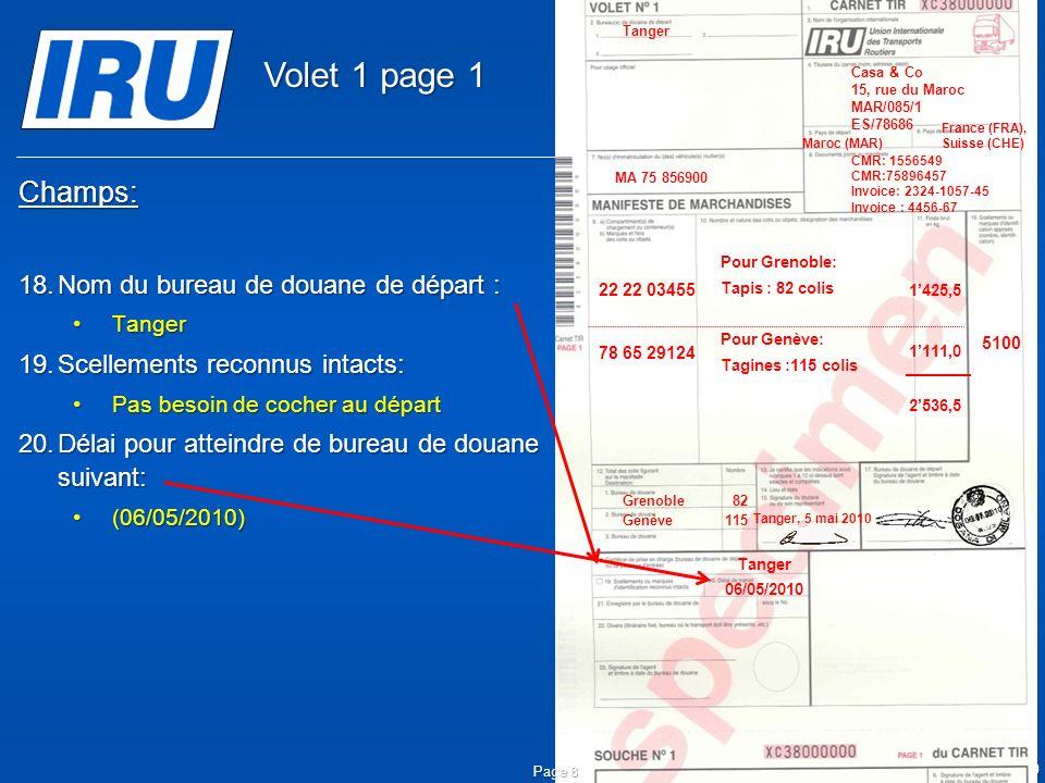 © Union Internationale des Transports Routiers (IRU) 2010 Champs: 18.Nom du bureau de douane de départ : TangerTanger 19.Scellements reconnus intacts: Pas besoin de cocher au départPas besoin de cocher au départ 20.Délai pour atteindre de bureau de douane suivant: (06/05/2010)(06/05/2010) Page 8 Tanger 06/05/2010 05.05.2010 5100 Tanger Casa & Co 15, rue du Maroc MAR/085/1 ES/78686 Maroc (MAR) France (FRA), Suisse (CHE) MA 75 856900 Grenoble82 CMR: 1556549 CMR:75896457 Invoice: 2324-1057-45 Invoice : 4456-67 22 22 03455 78 65 29124 Pour Grenoble: Tapis : 82 colis Pour Genève: Tagines :115 colis Tanger, 5 mai 2010 1425,5 1111,0 2536,5 Genève115 Volet 1 page 1