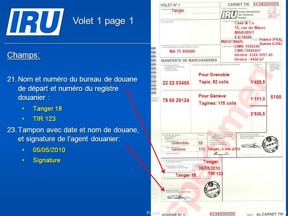 © Union Internationale des Transports Routiers (IRU) 2010 Champs: 21.Nom et numéro du bureau de douane de départ et numéro du registre douanier : Tanger 18Tanger 18 TIR 123TIR 123 23.Tampon avec date et nom de douane, et signature de lagent douanier: 05/05/201005/05/2010 SignatureSignature Page 9 Tanger 18 Tanger 06/05/2010 05.05.2010 TIR 123 05.05.2010 5100 Tanger Casa & Co 15, rue du Maroc MAR/085/1 ES/78686 Maroc (MAR) France (FRA), Suisse (CHE) MA 75 856900 Grenoble82 CMR: 1556549 CMR:75896457 Invoice: 2324-1057-45 Invoice : 4456-67 22 22 03455 78 65 29124 Pour Grenoble: Tapis: 82 colis Pour Genève: Tagines: 115 colis Tanger, 5 mai 2010 1425,5 1111,0 2536,5 Genève115 Volet 1 page 1