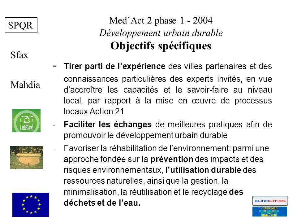 MedAct 2 phase 1 - 2004 Développement urbain durable Objectifs spécifiques Mahdia Sfax 6 SPQR - Tirer parti de lexpérience des villes partenaires et des connaissances particulières des experts invités, en vue daccroître les capacités et le savoir-faire au niveau local, par rapport à la mise en œuvre de processus locaux Action 21 -Faciliter les échanges de meilleures pratiques afin de promouvoir le développement urbain durable -Favoriser la réhabilitation de lenvironnement: parmi une approche fondée sur la prévention des impacts et des risques environnementaux, lutilisation durable des ressources naturelles, ainsi que la gestion, la minimalisation, la réutilisation et le recyclage des déchets et de leau.