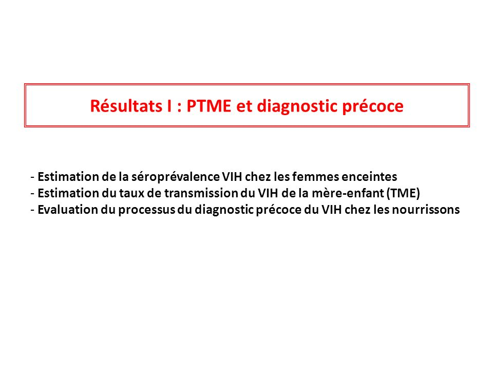 Résultats I : PTME et diagnostic précoce - Estimation de la séroprévalence VIH chez les femmes enceintes - Estimation du taux de transmission du VIH d