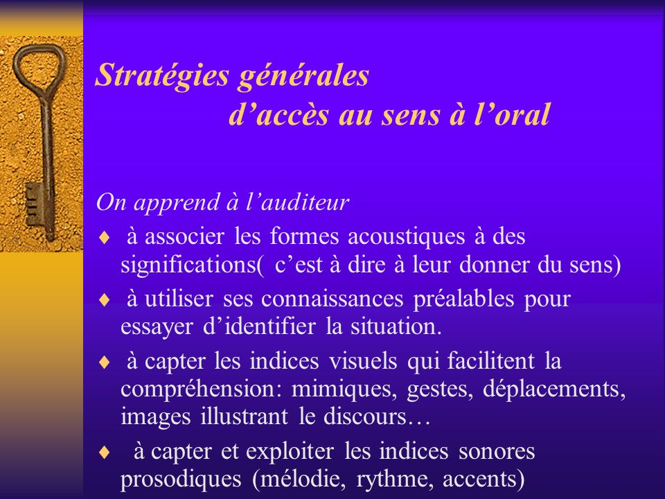Stratégies générales daccès au sens à loral On apprend à lauditeur à associer les formes acoustiques à des significations( cest à dire à leur donner d