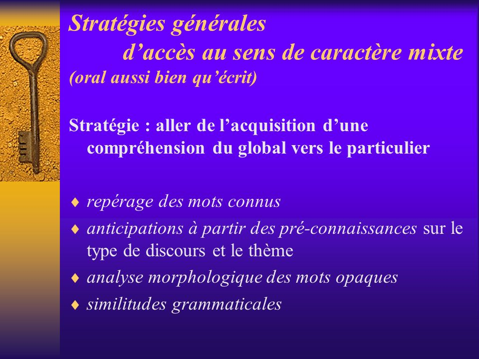 Stratégies générales daccès au sens de caractère mixte (oral aussi bien quécrit) Stratégie : aller de lacquisition dune compréhension du global vers l
