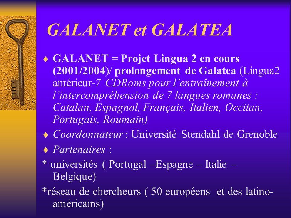 GALANET et GALATEA GALANET = Projet Lingua 2 en cours (2001/2004)/ prolongement de Galatea (Lingua2 antérieur-7 CDRoms pour lentraînement à lintercompréhension de 7 langues romanes : Catalan, Espagnol, Français, Italien, Occitan, Portugais, Roumain) Coordonnateur : Université Stendahl de Grenoble Partenaires : * universités ( Portugal –Espagne – Italie – Belgique) *réseau de chercheurs ( 50 européens et des latino- américains)