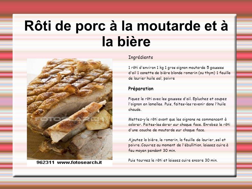 Rôti de porc à la moutarde et à la bière Ingrédients 1 rôti d'environ 1 kg 1 gros oignon moutarde 5 gousses d'ail 1 canette de bière blonde romarin (o