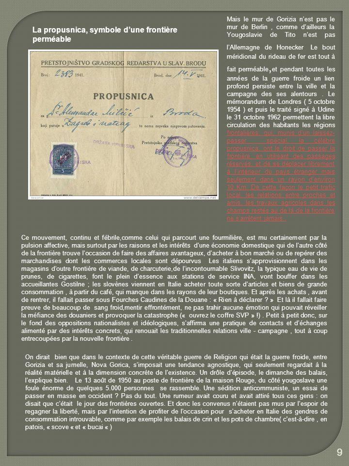 1010 LA CHUTE DU MUR Il faut attendre la désagrégation de la Yougoslavie, lindépendance de la Slovénie ( 1991) et puis son entrée dans lEurope pour voir tomber, bien après celui de Berlin, le dernier mur qui encore divise en deux une ville Européenne, la barrière qui depuis un demi-siècle sépare Gorizia da Nova Gorica, la banlieue a la quelle Tito voulut donner un statut de ville,mais qui reste, en dépit dun développement déréglé et sauvage, un quartier-dortoir.