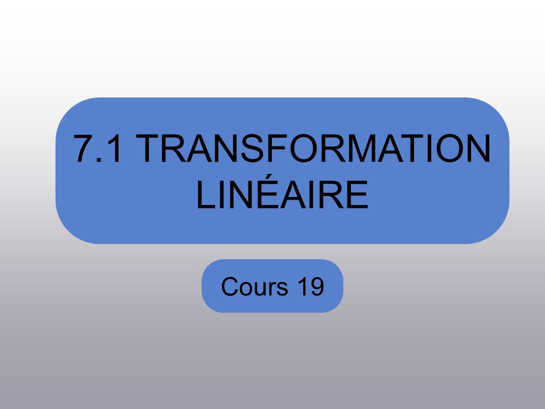 7.1 TRANSFORMATION LINÉAIRE Cours 19