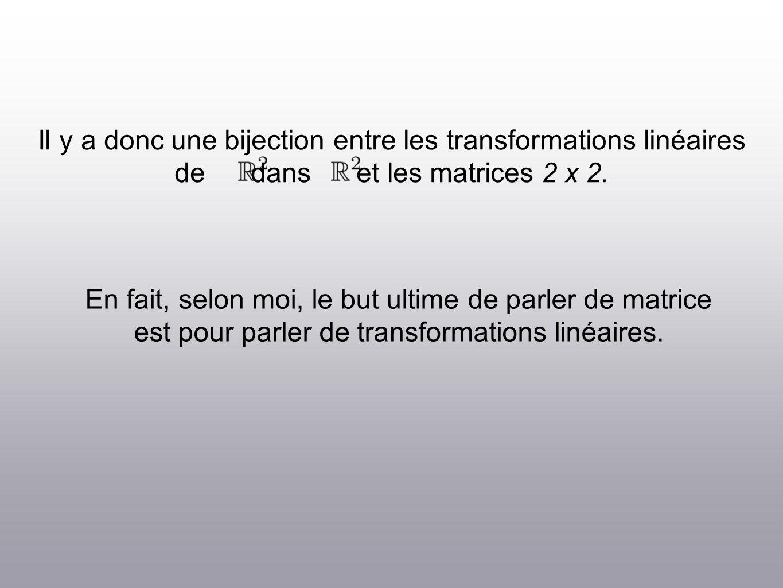 Il y a donc une bijection entre les transformations linéaires de dans et les matrices 2 x 2.