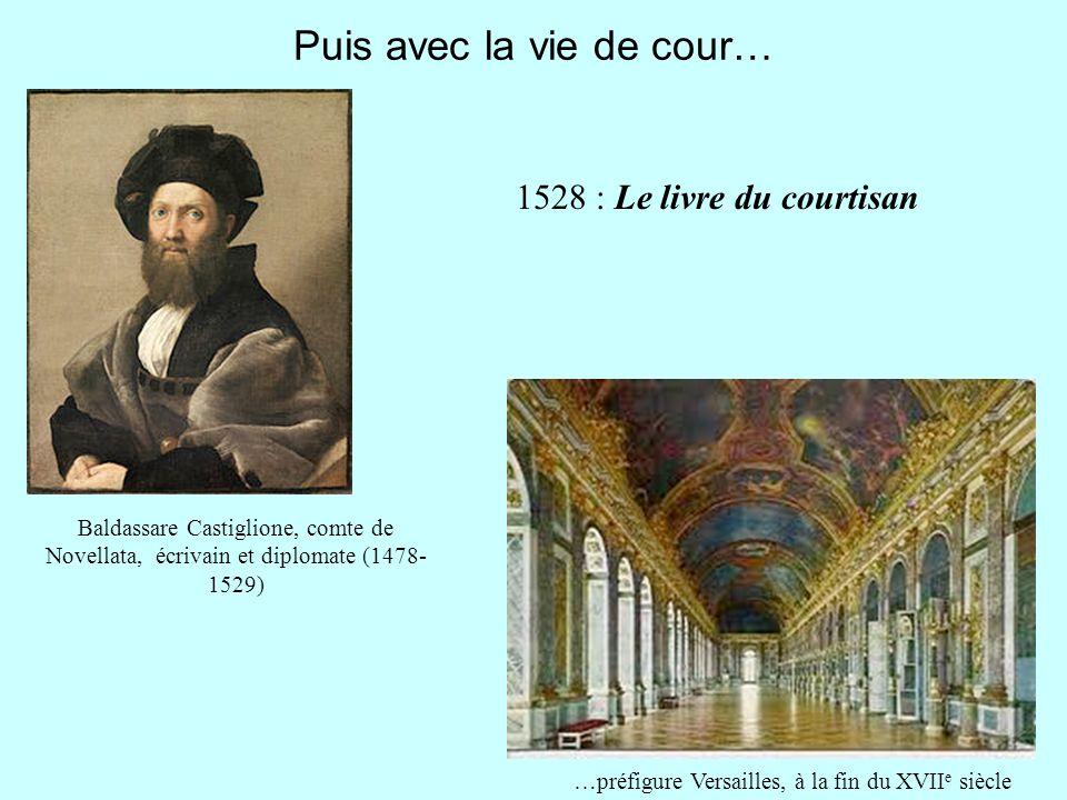 Puis avec la vie de cour… Baldassare Castiglione, comte de Novellata, écrivain et diplomate (1478- 1529) 1528 : Le livre du courtisan …préfigure Versa