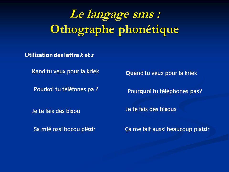 Le langage sms : Othographe phonétique Utilisation des lettre k et z Kand tu veux pour la kriek Quand tu veux pour la kriek Pourkoi tu téléfones pa ?