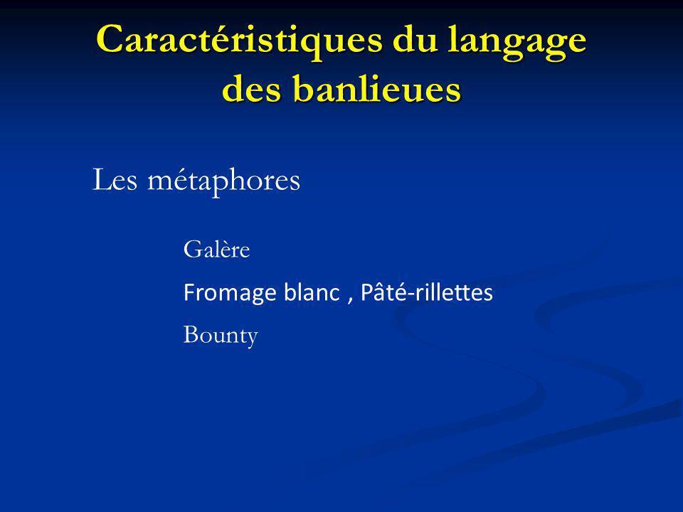 Caractéristiques du langage des banlieues Les métaphores Galère Fromage blanc, Pâté-rillettes Bounty