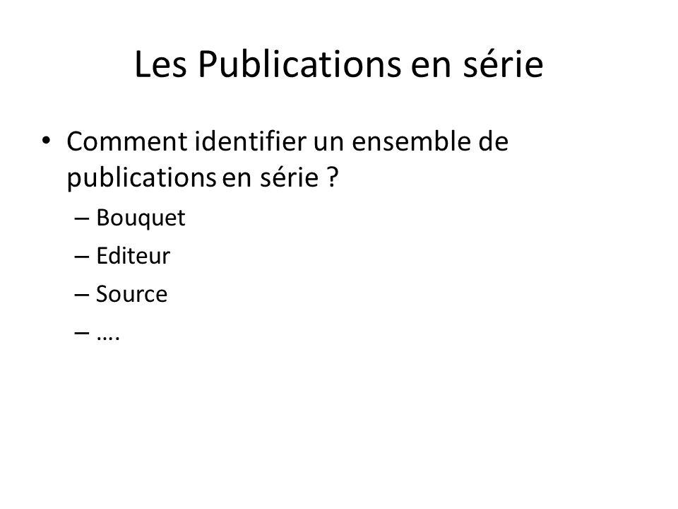 Les Publications en série Comment identifier un ensemble de publications en série ? – Bouquet – Editeur – Source – ….