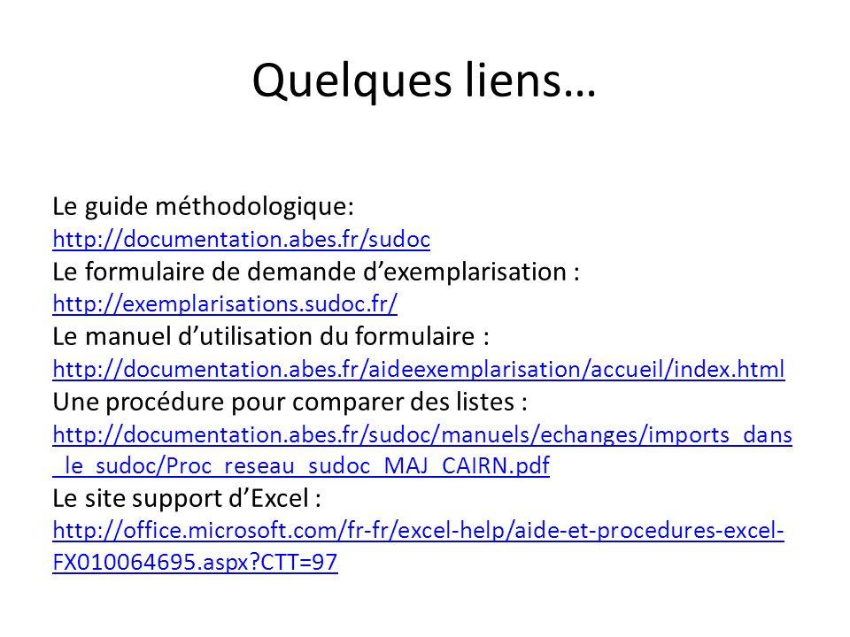 Le guide méthodologique: http://documentation.abes.fr/sudoc Le formulaire de demande dexemplarisation : http://exemplarisations.sudoc.fr/ Le manuel dutilisation du formulaire : http://documentation.abes.fr/aideexemplarisation/accueil/index.html Une procédure pour comparer des listes : http://documentation.abes.fr/sudoc/manuels/echanges/imports_dans _le_sudoc/Proc_reseau_sudoc_MAJ_CAIRN.pdf Le site support dExcel : http://office.microsoft.com/fr-fr/excel-help/aide-et-procedures-excel- FX010064695.aspx CTT=97 http://documentation.abes.fr/sudoc http://exemplarisations.sudoc.fr/ http://documentation.abes.fr/aideexemplarisation/accueil/index.html http://documentation.abes.fr/sudoc/manuels/echanges/imports_dans _le_sudoc/Proc_reseau_sudoc_MAJ_CAIRN.pdf http://office.microsoft.com/fr-fr/excel-help/aide-et-procedures-excel- FX010064695.aspx CTT=97 Quelques liens…