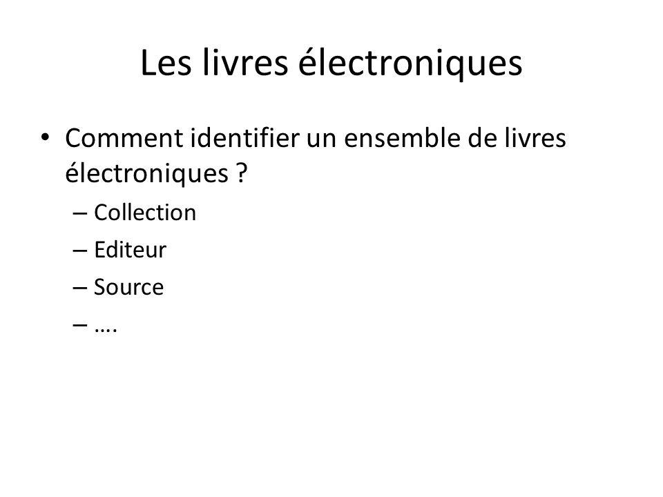 Les livres électroniques Comment identifier un ensemble de livres électroniques ? – Collection – Editeur – Source – ….