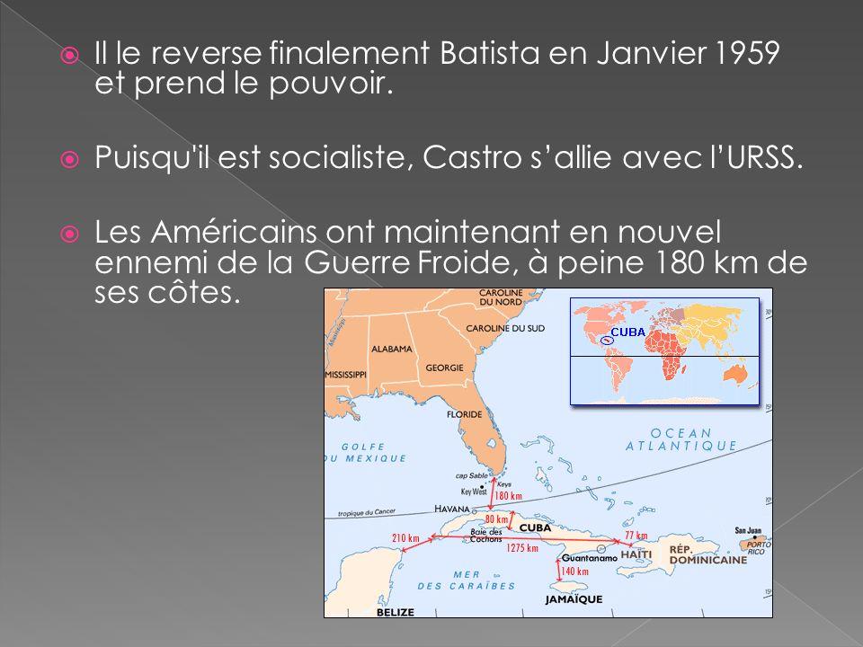 Il le reverse finalement Batista en Janvier 1959 et prend le pouvoir. Puisqu'il est socialiste, Castro sallie avec lURSS. Les Américains ont maintenan