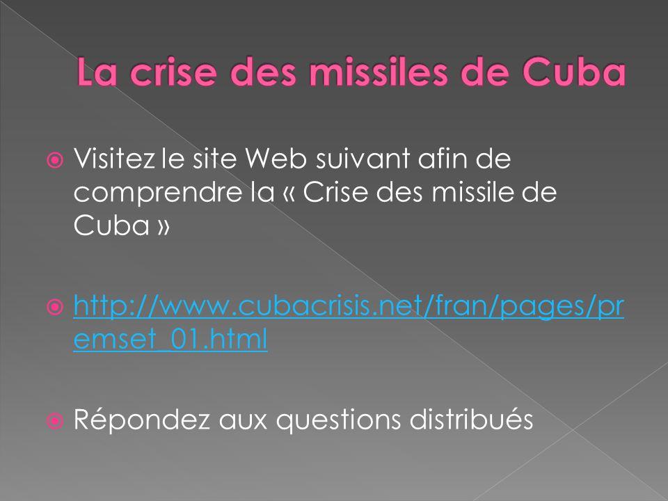 Visitez le site Web suivant afin de comprendre la « Crise des missile de Cuba » http://www.cubacrisis.net/fran/pages/pr emset_01.html http://www.cubac
