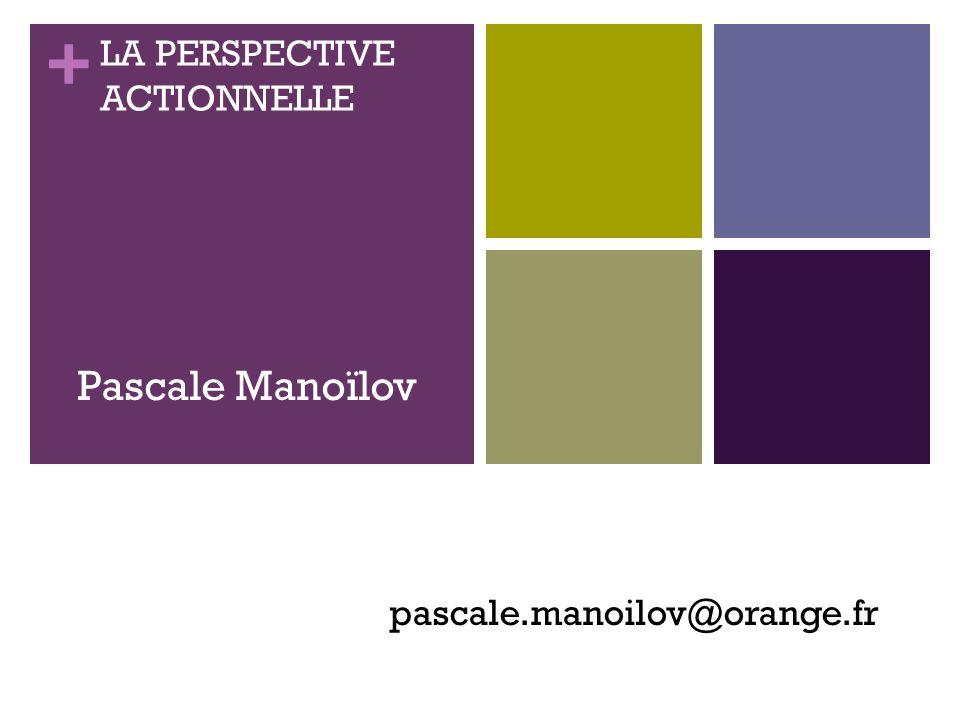 + LA PERSPECTIVE ACTIONNELLE pascale.manoilov@orange.fr Pascale Manoïlov