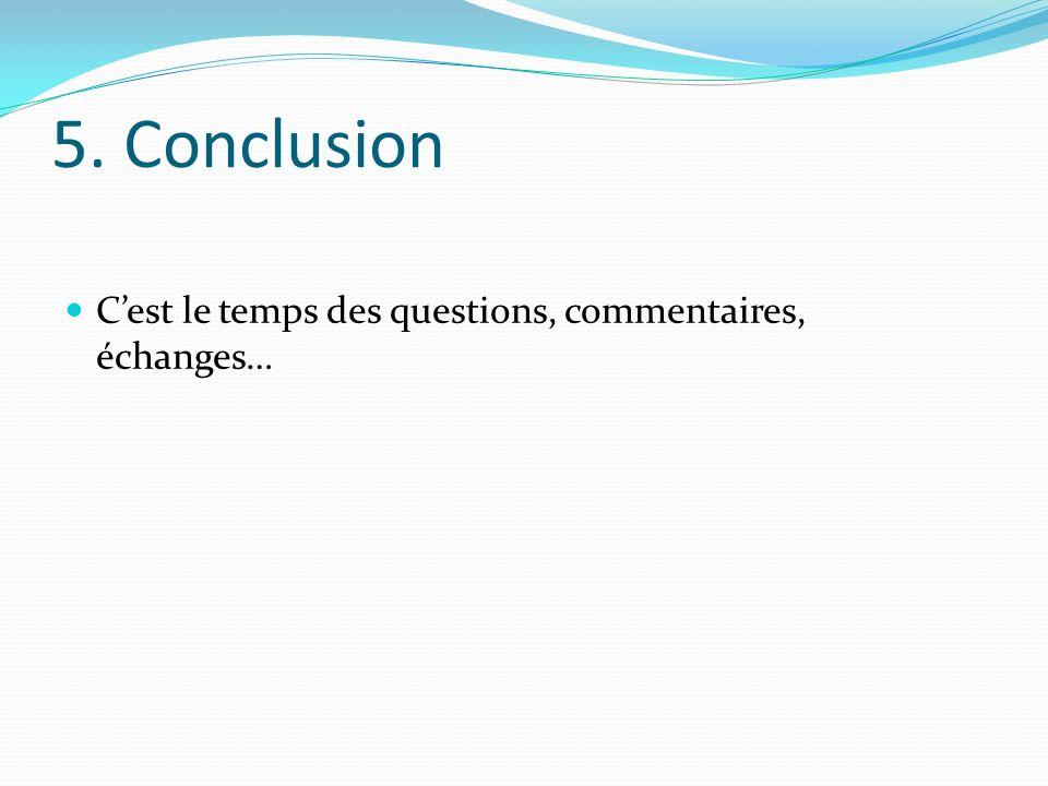 5. Conclusion Cest le temps des questions, commentaires, échanges…