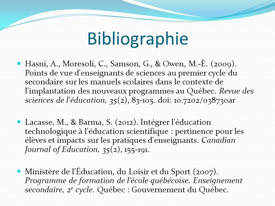 Bibliographie Hasni, A., Moresoli, C., Samson, G., & Owen, M.-È. (2009). Points de vue d'enseignants de sciences au premier cycle du secondaire sur le
