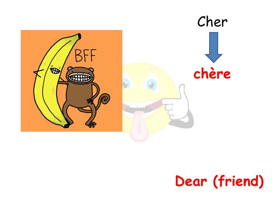 Dear (friend) chère Cher