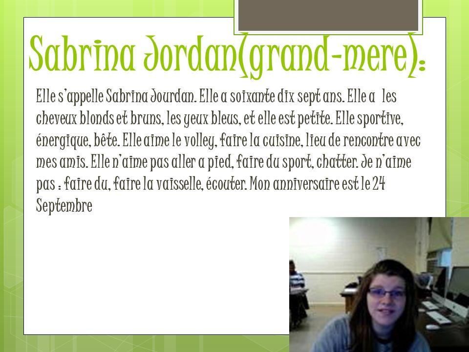 Sabrina Jordan(grand-mere): Elle sappelle Sabrina Jourdan. Elle a soixante dix sept ans. Elle a les cheveux blonds et bruns, les yeux bleus, et elle e