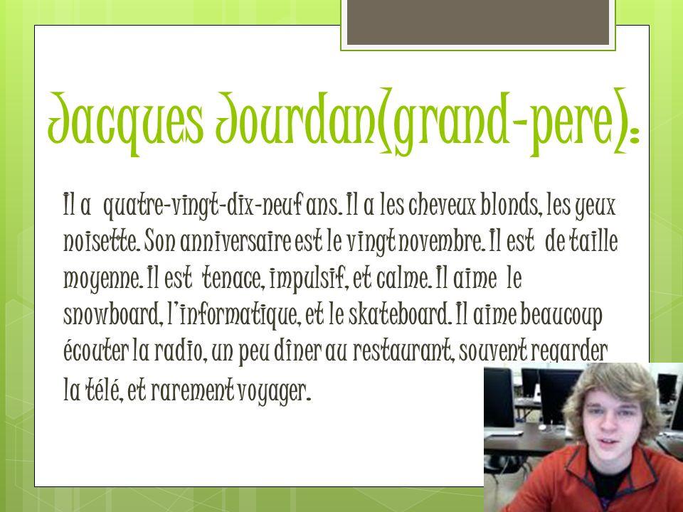 Jacques Jourdan(grand-pere): Il a quatre-vingt-dix-neuf ans. Il a les cheveux blonds, les yeux noisette. Son anniversaire est le vingt novembre. Il es