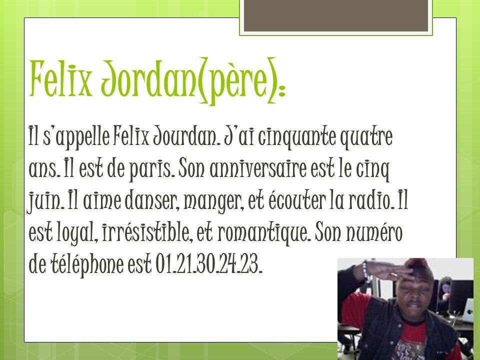 Felix Jordan(père): Il sappelle Felix Jourdan. Jai cinquante quatre ans. Il est de paris. Son anniversaire est le cinq juin. Il aime danser, manger, e