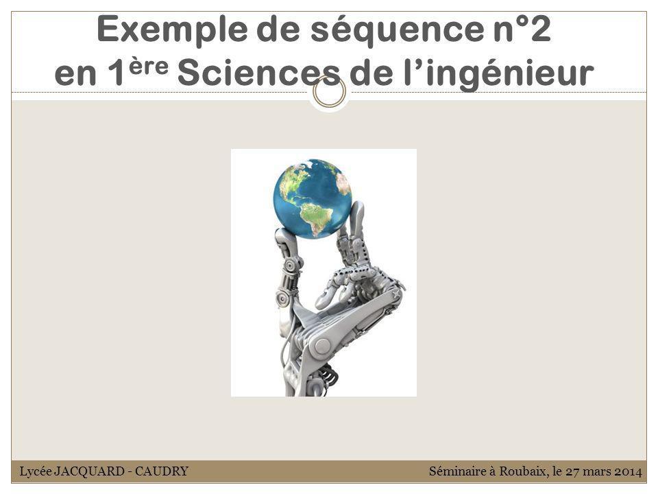 Exemple de séquence n°2 en 1 ère Sciences de lingénieur Lycée JACQUARD - CAUDRYSéminaire à Roubaix, le 27 mars 2014