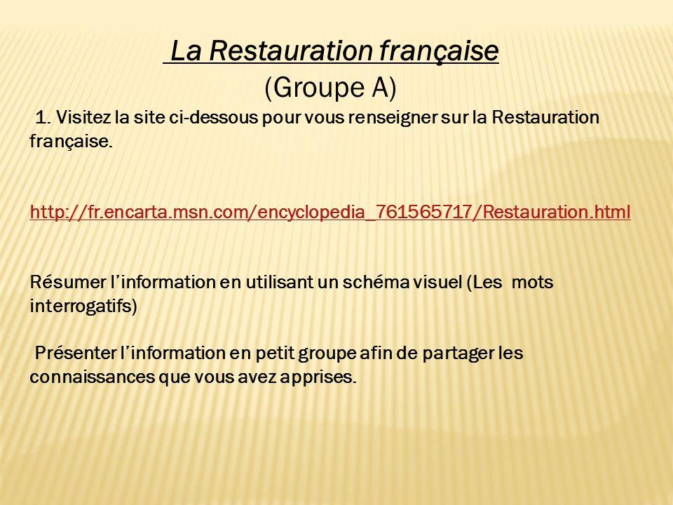 La Restauration française (Groupe A) 1. Visitez la site ci-dessous pour vous renseigner sur la Restauration française. http://fr.encarta.msn.com/encyc